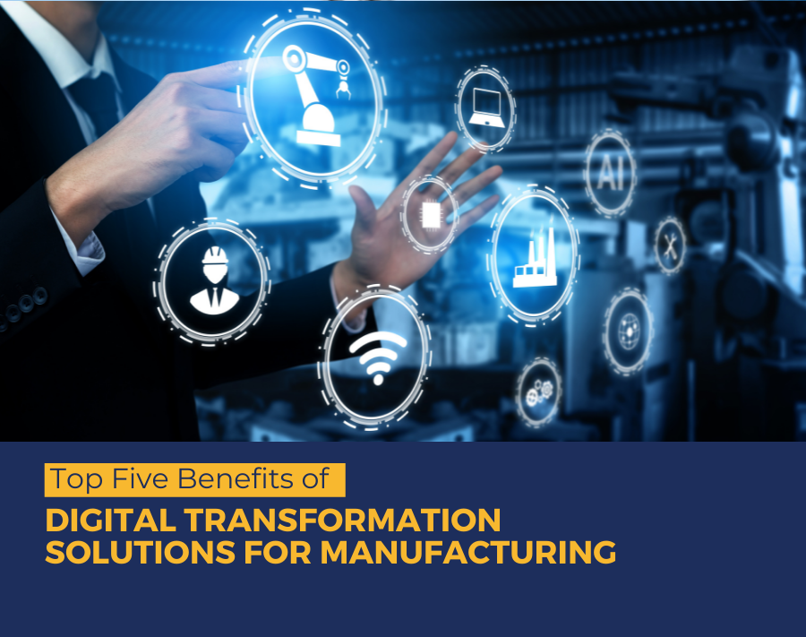 Top Five Benefits of Digital Transformation Solutions for Manufacturing