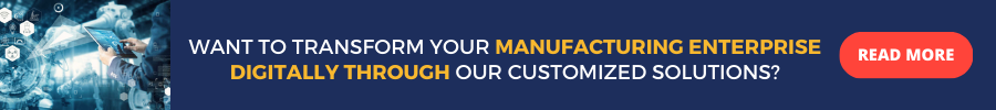 Want to Transform Your Manufacturing Enterprise Digitally through Our Customized Solutions? READ MORE